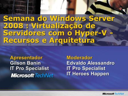 Moderador Edvaldo Alessandro IT Pro Specialist IT Heroes Happen Semana do Windows Server 2008 : Virtualização de Servidores com o Hyper-V - Recursos e.