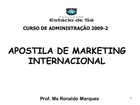 1 APOSTILA DE MARKETING INTERNACIONAL Prof. Ms Ronaldo Marques CURSO DE ADMINISTRAÇÃO 2009-2.