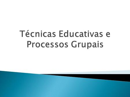 Técnicas Educativas e Processos Grupais