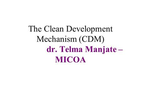 The Clean Development Mechanism (CDM) dr. Telma Manjate – MICOA