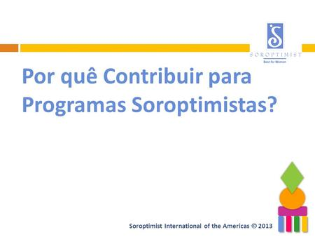 Soroptimist International of the Americas 2013 Por quê Contribuir para Programas Soroptimistas?