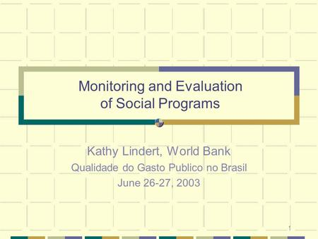 1 Monitoring and Evaluation of Social Programs Kathy Lindert, World Bank Qualidade do Gasto Publico no Brasil June 26-27, 2003.