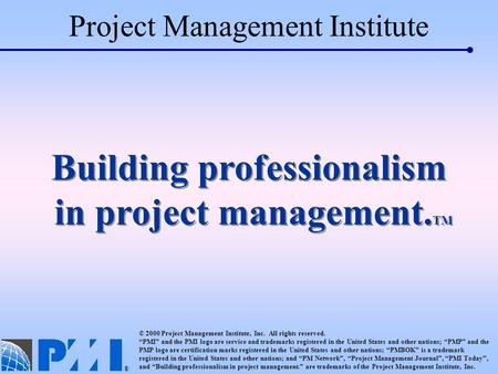 Project Management Institute © 2000 Project Management Institute, Inc. All rights reserved. PMI and the PMI logo are service and trademarks registered.