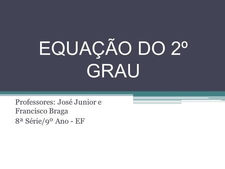 EQUAÇÃO DO 2º GRAU Professores: José Junior e Francisco Braga 8ª Série/9º Ano - EF.