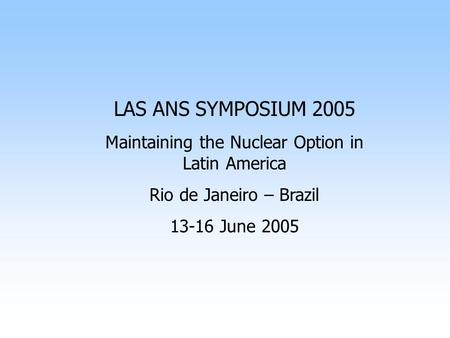 LAS ANS SYMPOSIUM 2005 Maintaining the Nuclear Option in Latin America Rio de Janeiro – Brazil 13-16 June 2005.