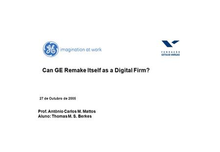 27 de Outubro de 2005 Can GE Remake Itself as a Digital Firm? Prof. Antônio Carlos M. Mattos Aluno: Thomas M. S. Berkes.