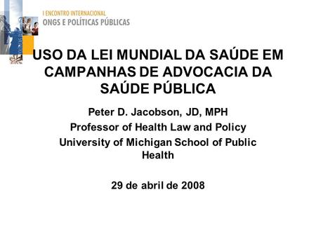 USO DA LEI MUNDIAL DA SAÚDE EM CAMPANHAS DE ADVOCACIA DA SAÚDE PÚBLICA Peter D. Jacobson, JD, MPH Professor of Health Law and Policy University of Michigan.