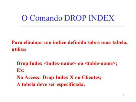 1 O Comando DROP INDEX Para eliminar um índice definido sobre uma tabela, utilize: Drop Index on ; Ex: No Access: Drop Index X on Clientes; A tabela deve.