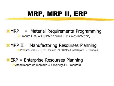 MRP, MRP II, ERP zMRP = Material Requirements Programming xProduto Final = Σ (Matéria prima + Insumos materiais) zMRP II = Manufactoring Resourses Planning.