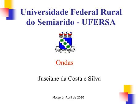 Ondas Jusciane da Costa e Silva Mossoró, Abril de 2010 Universidade Federal Rural do Semiarido - UFERSA.