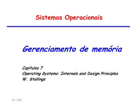 IC - UFF Sistemas Operacionais Gerenciamento de memória Capítulos 7 Operating Systems: Internals and Design Principles W. Stallings.