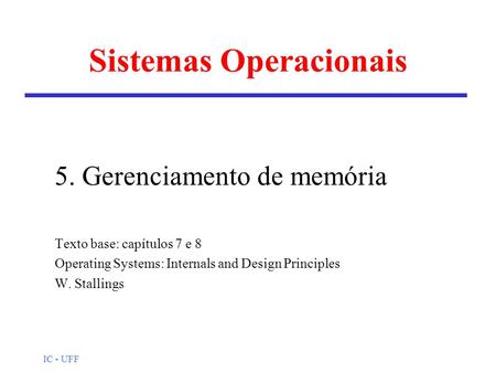 IC - UFF Sistemas Operacionais 5. Gerenciamento de memória Texto base: capítulos 7 e 8 Operating Systems: Internals and Design Principles W. Stallings.