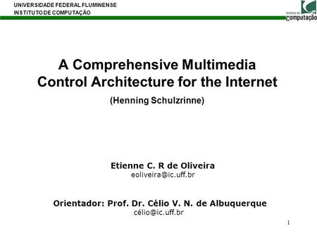A Comprehensive Multimedia Control Architecture for the Internet (Henning Schulzrinne) Etienne C. R de Oliveira eoliveira@ic.uff.br Orientador: Prof. Dr.