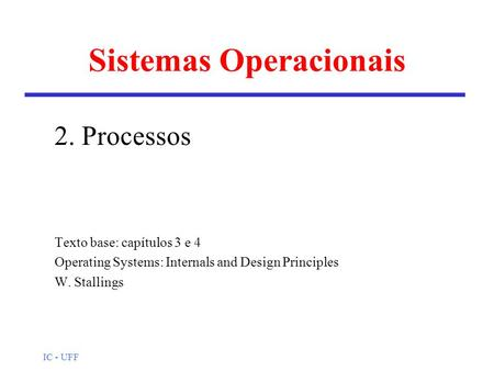 IC - UFF Sistemas Operacionais 2. Processos Texto base: capítulos 3 e 4 Operating Systems: Internals and Design Principles W. Stallings.