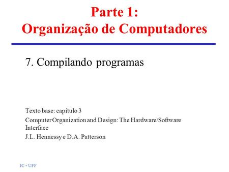 IC - UFF Parte 1: Organização de Computadores 7. Compilando programas Texto base: capítulo 3 Computer Organization and Design: The Hardware/Software Interface.