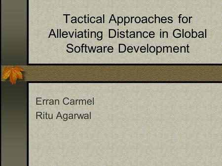 Tactical Approaches for Alleviating Distance in Global Software Development Erran Carmel Ritu Agarwal.