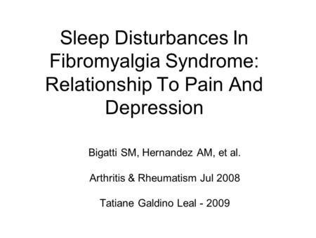 Sleep Disturbances In Fibromyalgia Syndrome: Relationship To Pain And Depression Bigatti SM, Hernandez AM, et al. Arthritis & Rheumatism Jul 2008 Tatiane.