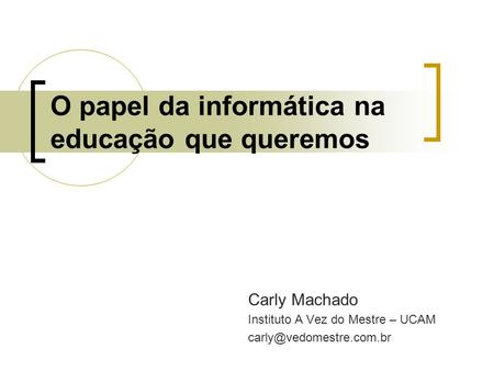 O papel da informática na educação que queremos Carly Machado Instituto A Vez do Mestre – UCAM