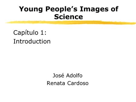Young Peoples Images of Science Capítulo 1: Introduction José Adolfo Renata Cardoso.