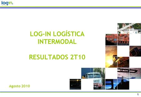 1 LOG-IN LOGÍSTICA INTERMODAL RESULTADOS 2T10 Agosto 2010.