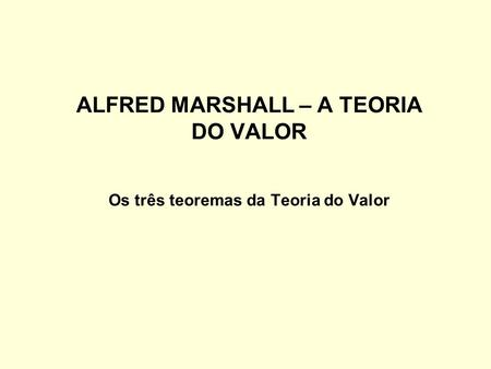 ALFRED MARSHALL – A TEORIA DO VALOR Os três teoremas da Teoria do Valor.