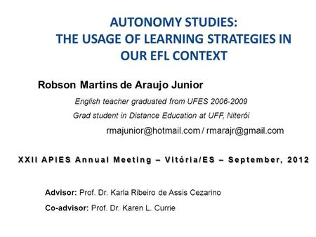 AUTONOMY STUDIES: THE USAGE OF LEARNING STRATEGIES IN OUR EFL CONTEXT Advisor: Prof. Dr. Karla Ribeiro de Assis Cezarino Co-advisor: Prof. Dr. Karen L.