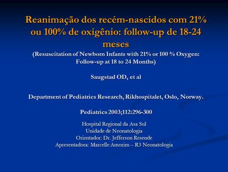Reanimação dos recém-nascidos com 21% ou 100% de oxigênio: follow-up de 18-24 meses (Resuscitation of Newborn Infants with 21% or 100 % Oxygen: Follow-up.