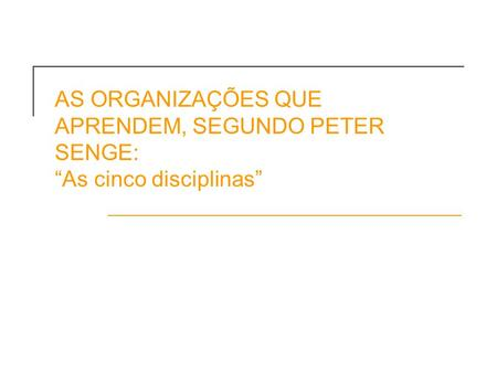 AS ORGANIZAÇÕES QUE APRENDEM, SEGUNDO PETER SENGE: As cinco disciplinas.