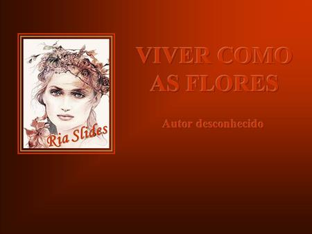 VIVER COMO AS FLORES Ria Slides Autor desconhecido.