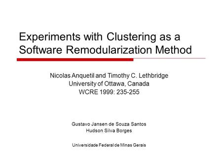 Experiments with Clustering as a Software Remodularization Method Nicolas Anquetil and Timothy C. Lethbridge University of Ottawa, Canada WCRE 1999: 235-255.