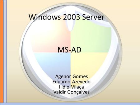 Windows 2003 Server MS-AD Agenor Gomes Eduardo Azevedo Ilídio Vilaça