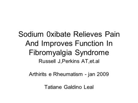 Sodium 0xibate Relieves Pain And Improves Function In Fibromyalgia Syndrome Russell J,Perkins AT,et.al Arthirits e Rheumatism - jan 2009 Tatiane Galdino.