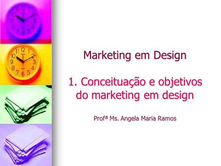 Marketing em Design 1. Conceituação e objetivos do marketing em design Profª Ms. Angela Maria Ramos.
