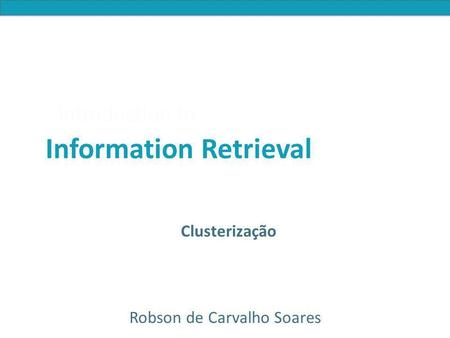 Introduction to Information Retrieval Introduction to Information Retrieval Clusterização Robson de Carvalho Soares.