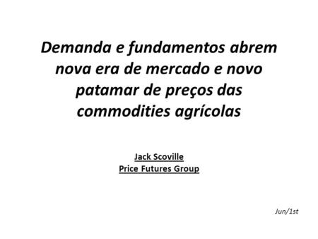 Demanda e fundamentos abrem nova era de mercado e novo patamar de preços das commodities agrícolas Jack Scoville Price Futures Group Jun/1st.