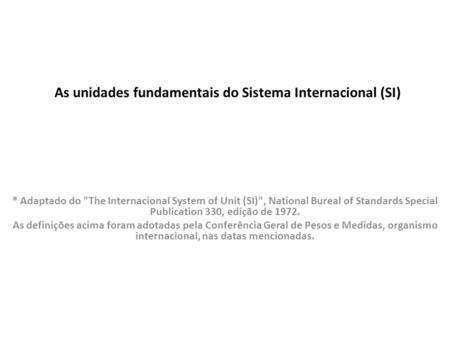 As unidades fundamentais do Sistema Internacional (SI) * Adaptado do The Internacional System of Unit (SI), National Bureal of Standards Special Publication.