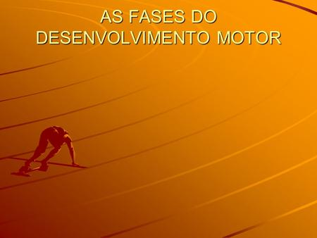 AS FASES DO DESENVOLVIMENTO MOTOR