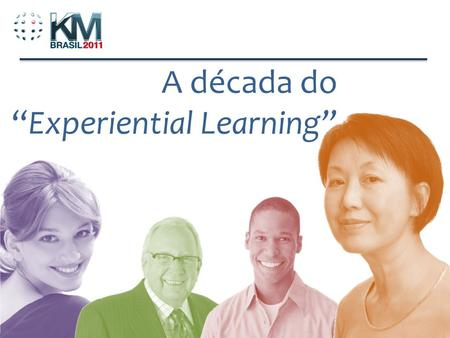 1 A década doExperiential Learning. Learning is experience. Everything else is just information. - Prof. Albert Einstein.