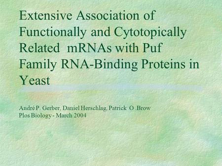 Extensive Association of Functionally and Cytotopically Related mRNAs with Puf Family RNA-Binding Proteins in Yeast André P. Gerber, Daniel Herschlag,