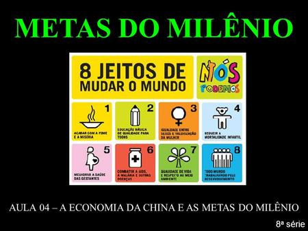 METAS DO MILÊNIO AULA 04 – A ECONOMIA DA CHINA E AS METAS DO MILÊNIO 8 a série.