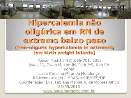 Hipercalemia não oligúrica em RN de extremo baixo peso (Non-oliguric hyperkalemia in extremely low birth weight infants) Yonsei Med J 54(3):696-701, 2013.