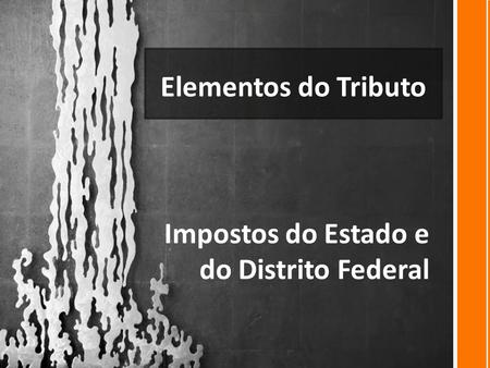 Elementos do Tributo Impostos do Estado e do Distrito Federal.