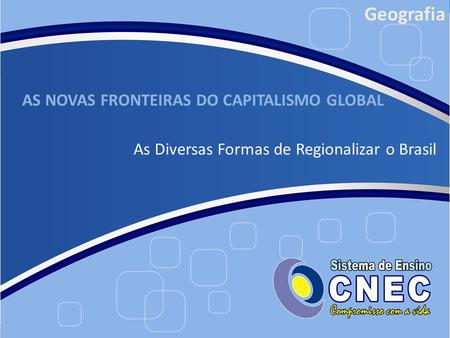 AS NOVAS FRONTEIRAS DO CAPITALISMO GLOBAL As Diversas Formas de Regionalizar o Brasil Geografia.