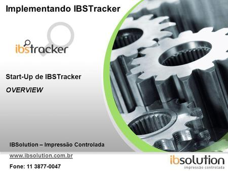 YOUR LOGO Implementando IBSTracker Start-Up de IBSTracker OVERVIEW IBSolution – Impressão Controlada www.ibsolution.com.br Fone: 11 3877-0047.