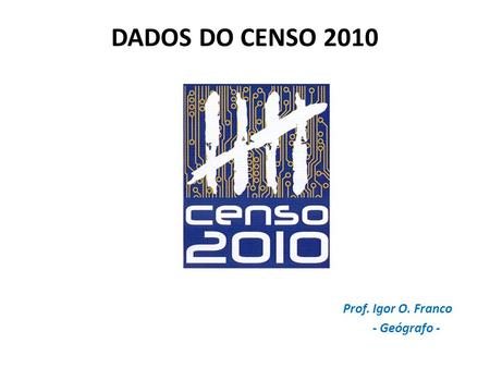 DADOS DO CENSO 2010 Prof. Igor O. Franco - Geógrafo -