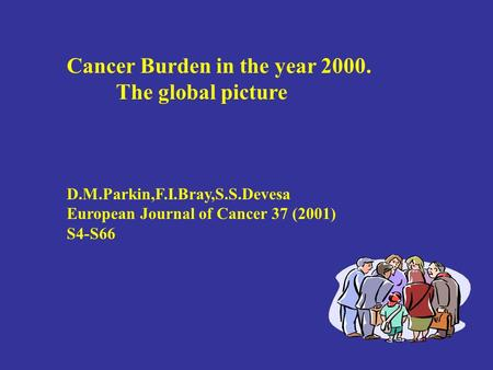 Cancer Burden in the year 2000. The global picture D.M.Parkin,F.I.Bray,S.S.Devesa European Journal of Cancer 37 (2001) S4-S66.