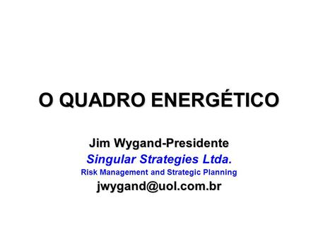 O QUADRO ENERGÉTICO Jim Wygand-Presidente Singular Strategies Ltda. Risk Management and Strategic