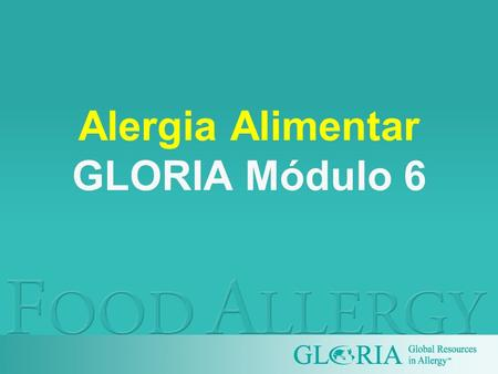Alergia Alimentar GLORIA Módulo 6. GLORIA is supported by unrestricted educational grants from.