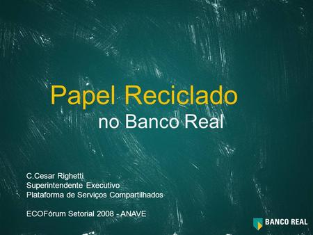 Papel Reciclado no Banco Real C.Cesar Righetti