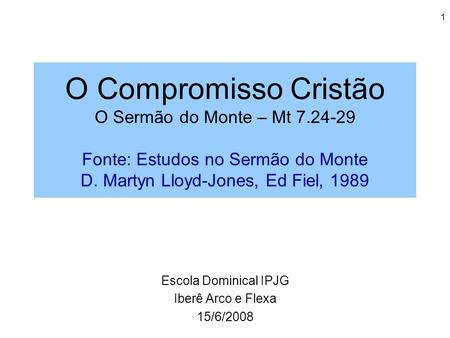 1 O Compromisso Cristão O Sermão do Monte – Mt 7.24-29 Fonte: Estudos no Sermão do Monte D. Martyn Lloyd-Jones, Ed Fiel, 1989 Escola Dominical IPJG Iberê